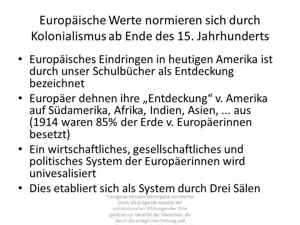 Europäische Werte normieren sich durch Kolonialismus ab Ende des 15. Jahrhunderts Europäisches Eindringen in heutigen Amerika ist durch unser Schulbüc