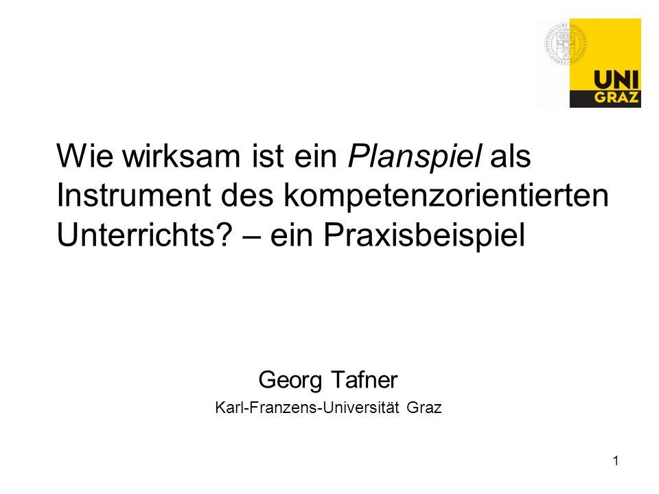 1 Wie wirksam ist ein Planspiel als Instrument des kompetenzorientierten Unterrichts? – ein Praxisbeispiel Georg Tafner Karl-Franzens-Universität Graz