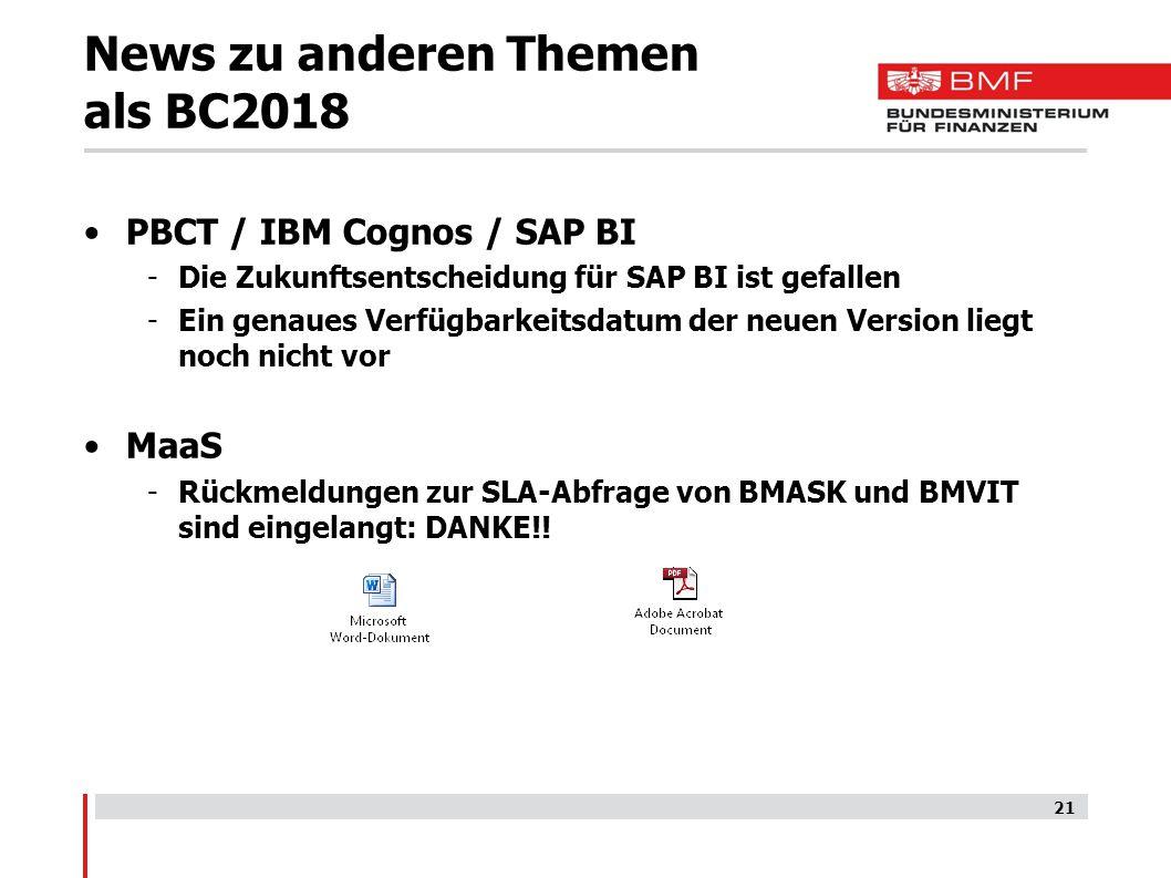 News zu anderen Themen als BC2018 PBCT / IBM Cognos / SAP BI -Die Zukunftsentscheidung für SAP BI ist gefallen -Ein genaues Verfügbarkeitsdatum der neuen Version liegt noch nicht vor MaaS -Rückmeldungen zur SLA-Abfrage von BMASK und BMVIT sind eingelangt: DANKE!.