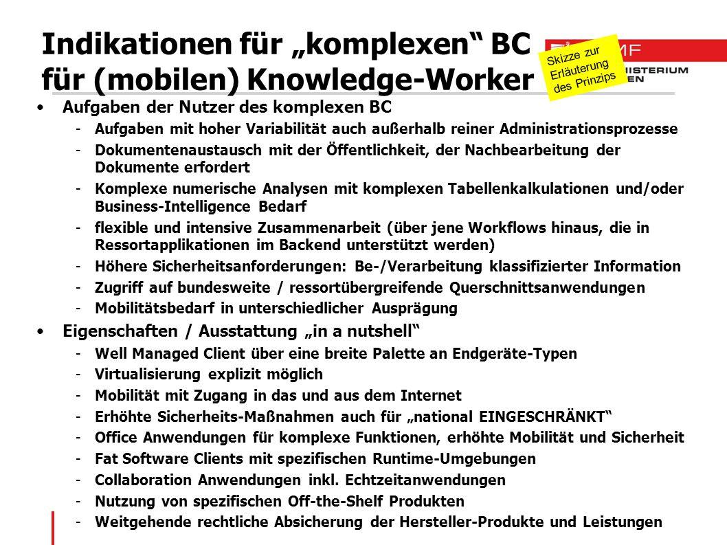 """Indikationen für """"komplexen BC für (mobilen) Knowledge-Worker 29 Aufgaben der Nutzer des komplexen BC -Aufgaben mit hoher Variabilität auch außerhalb reiner Administrationsprozesse -Dokumentenaustausch mit der Öffentlichkeit, der Nachbearbeitung der Dokumente erfordert -Komplexe numerische Analysen mit komplexen Tabellenkalkulationen und/oder Business-Intelligence Bedarf -flexible und intensive Zusammenarbeit (über jene Workflows hinaus, die in Ressortapplikationen im Backend unterstützt werden) -Höhere Sicherheitsanforderungen: Be-/Verarbeitung klassifizierter Information -Zugriff auf bundesweite / ressortübergreifende Querschnittsanwendungen -Mobilitätsbedarf in unterschiedlicher Ausprägung Eigenschaften / Ausstattung """"in a nutshell -Well Managed Client über eine breite Palette an Endgeräte-Typen -Virtualisierung explizit möglich -Mobilität mit Zugang in das und aus dem Internet -Erhöhte Sicherheits-Maßnahmen auch für """"national EINGESCHRÄNKT -Office Anwendungen für komplexe Funktionen, erhöhte Mobilität und Sicherheit -Fat Software Clients mit spezifischen Runtime-Umgebungen -Collaboration Anwendungen inkl."""