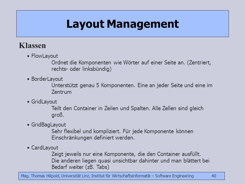 Mag. Thomas Hilpold, Universität Linz, Institut für Wirtschaftsinformatik – Software Engineering 40 Layout Management Klassen FlowLayout Ordnet die Ko