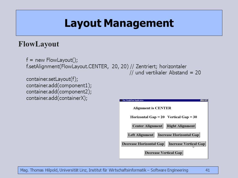 Mag. Thomas Hilpold, Universität Linz, Institut für Wirtschaftsinformatik – Software Engineering 41 Layout Management FlowLayout f = new FlowLayout();