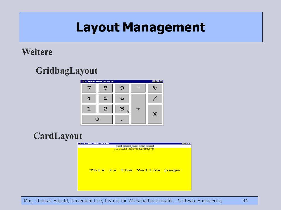 Mag. Thomas Hilpold, Universität Linz, Institut für Wirtschaftsinformatik – Software Engineering 44 Layout Management Weitere GridbagLayout CardLayout