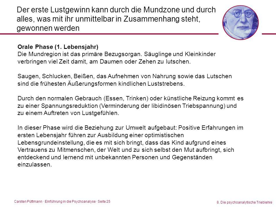 Carsten Püttmann ∙ Einführung in die Psychoanalyse · Seite 25 8. Die psychoanalytische Trieblehre Der erste Lustgewinn kann durch die Mundzone und dur