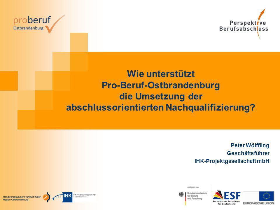Wie unterstützt Pro-Beruf-Ostbrandenburg die Umsetzung der abschlussorientierten Nachqualifizierung? Peter Wölffling Geschäftsführer IHK-Projektgesell
