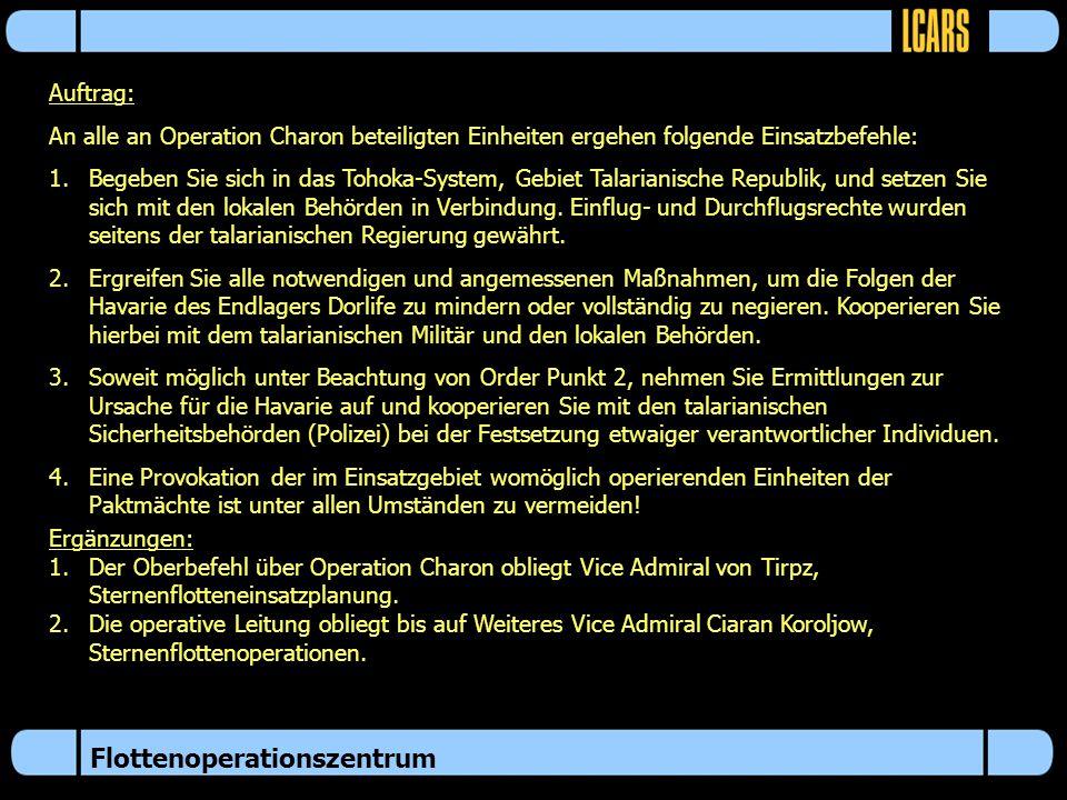 Flottenoperationszentrum Auftrag: An alle an Operation Charon beteiligten Einheiten ergehen folgende Einsatzbefehle: 1.Begeben Sie sich in das Tohoka-System, Gebiet Talarianische Republik, und setzen Sie sich mit den lokalen Behörden in Verbindung.