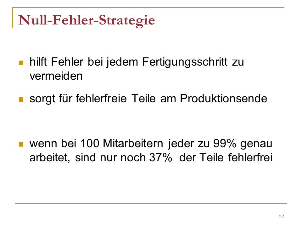 22 Null-Fehler-Strategie hilft Fehler bei jedem Fertigungsschritt zu vermeiden sorgt für fehlerfreie Teile am Produktionsende wenn bei 100 Mitarbeitern jeder zu 99% genau arbeitet, sind nur noch 37% der Teile fehlerfrei
