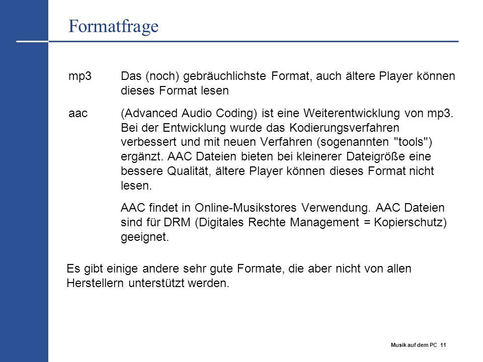 Musik auf dem PC 11 Formatfrage mp3Das (noch) gebräuchlichste Format, auch ältere Player können dieses Format lesen aac(Advanced Audio Coding) ist ein