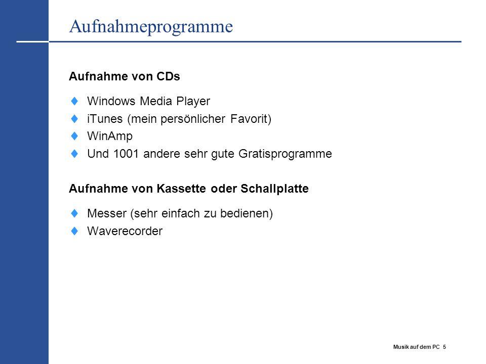 Musik auf dem PC 5 Aufnahmeprogramme Aufnahme von CDs  Windows Media Player  iTunes (mein persönlicher Favorit)  WinAmp  Und 1001 andere sehr gute