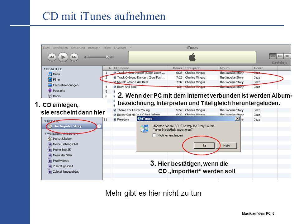 Musik auf dem PC 6 CD mit iTunes aufnehmen 1. CD einlegen, sie erscheint dann hier 2. Wenn der PC mit dem Internet verbunden ist werden Album- bezeich