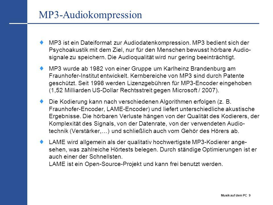 Musik auf dem PC 9 MP3-Audiokompression  MP3 ist ein Dateiformat zur Audiodatenkompression. MP3 bedient sich der Psychoakustik mit dem Ziel, nur für