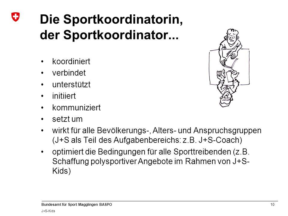 10 Bundesamt für Sport Magglingen BASPO J+S-Kids Die Sportkoordinatorin, der Sportkoordinator... koordiniert verbindet unterstützt initiiert kommunizi