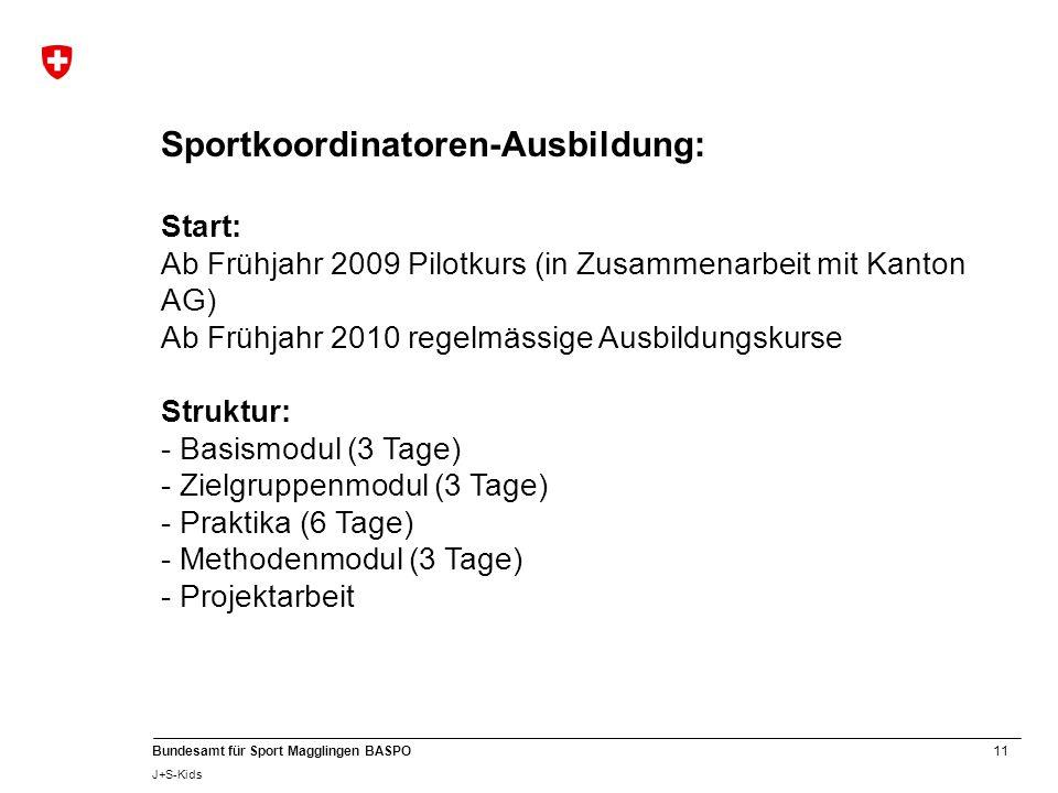 11 Bundesamt für Sport Magglingen BASPO J+S-Kids Sportkoordinatoren-Ausbildung: Start: Ab Frühjahr 2009 Pilotkurs (in Zusammenarbeit mit Kanton AG) Ab Frühjahr 2010 regelmässige Ausbildungskurse Struktur: - Basismodul (3 Tage) - Zielgruppenmodul (3 Tage) - Praktika (6 Tage) - Methodenmodul (3 Tage) - Projektarbeit