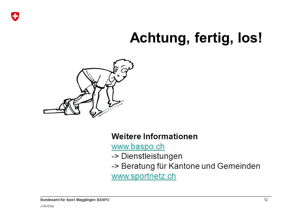 12 Bundesamt für Sport Magglingen BASPO J+S-Kids Weitere Informationen www.baspo.ch -> Dienstleistungen -> Beratung für Kantone und Gemeinden www.sportnetz.ch Achtung, fertig, los!
