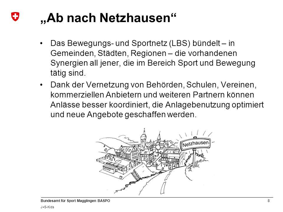 """8 Bundesamt für Sport Magglingen BASPO J+S-Kids """"Ab nach Netzhausen Das Bewegungs- und Sportnetz (LBS) bündelt – in Gemeinden, Städten, Regionen – die vorhandenen Synergien all jener, die im Bereich Sport und Bewegung tätig sind."""