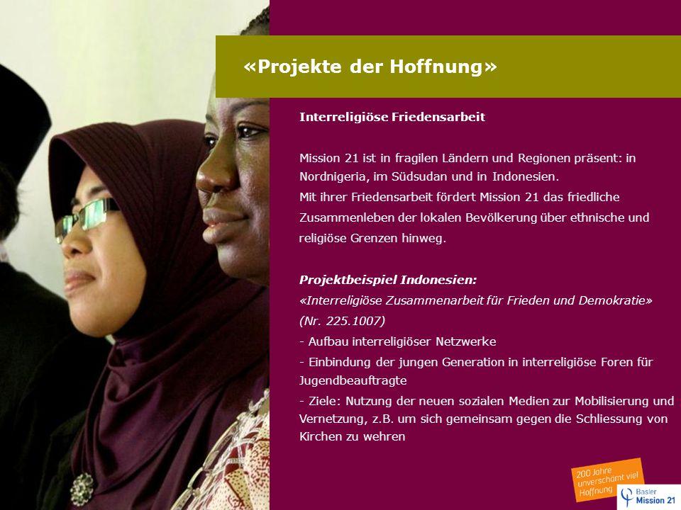«Projekte der Hoffnung» Interreligiöse Friedensarbeit Mission 21 ist in fragilen Ländern und Regionen präsent: in Nordnigeria, im Südsudan und in Indo
