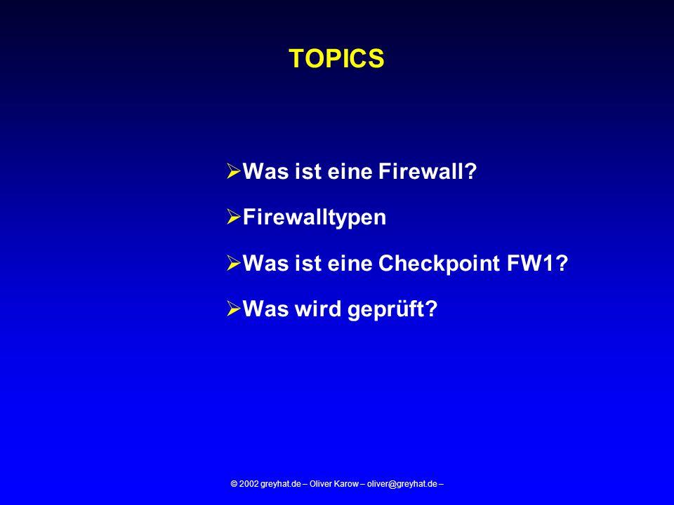 © 2002 greyhat.de – Oliver Karow – oliver@greyhat.de – TOPICS  Was ist eine Firewall?  Firewalltypen  Was ist eine Checkpoint FW1?  Was wird geprü