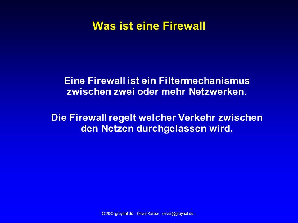 © 2002 greyhat.de – Oliver Karow – oliver@greyhat.de – Firewall-Typ: Paketfilter  Filterkriterien:  Quell-/Ziel-IP  Quell-/Ziel-Port  FLAG's (Syn/Ack..)  State-Table  OSI-Layer: <5  IP-Forwarding