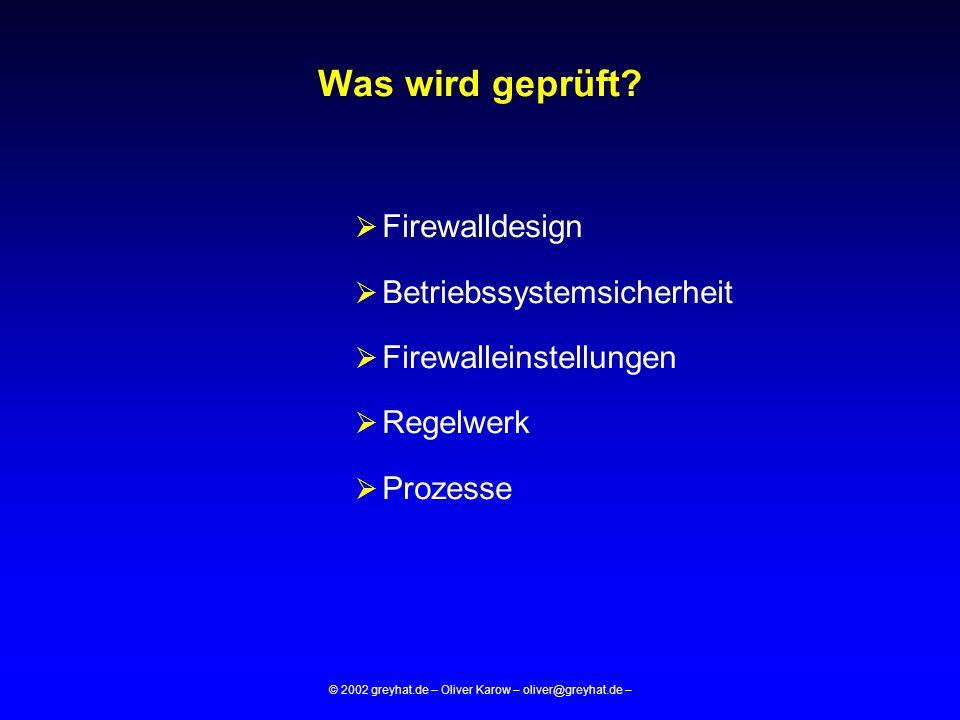 © 2002 greyhat.de – Oliver Karow – oliver@greyhat.de – Was wird geprüft?  Firewalldesign  Betriebssystemsicherheit  Firewalleinstellungen  Regelwe