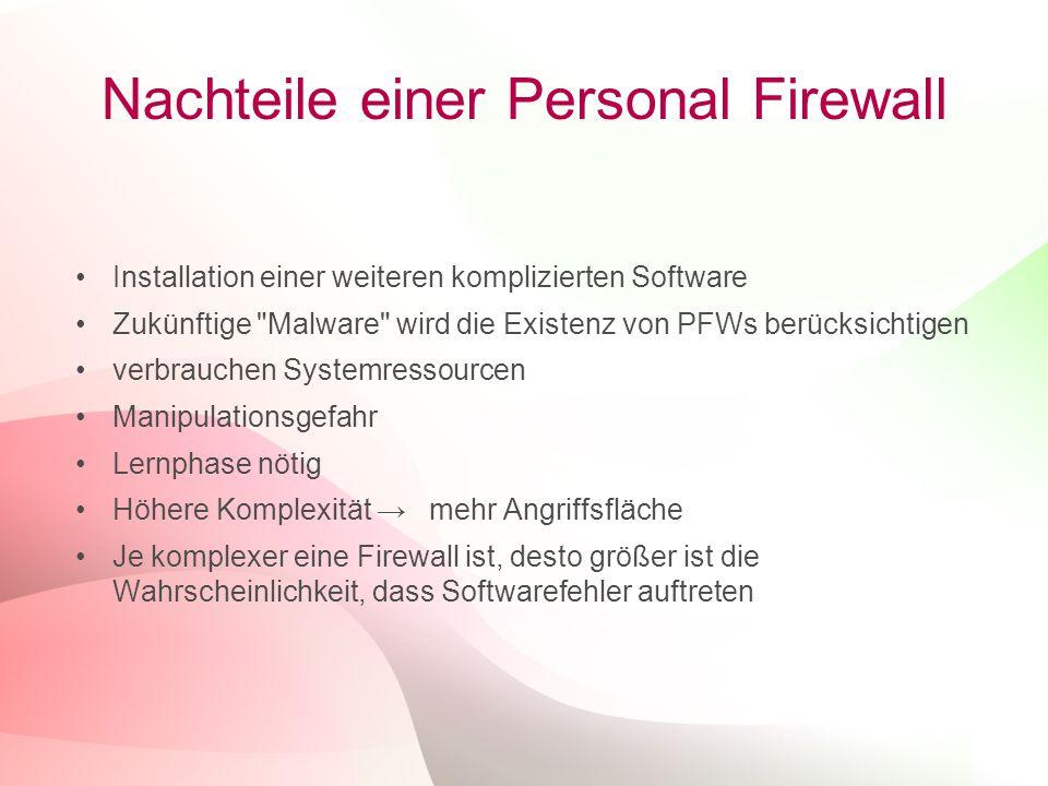 13 Nachteile einer Personal Firewall Installation einer weiteren komplizierten Software Zukünftige Malware wird die Existenz von PFWs berücksichtigen verbrauchen Systemressourcen Manipulationsgefahr Lernphase nötig Höhere Komplexität → mehr Angriffsfläche Je komplexer eine Firewall ist, desto größer ist die Wahrscheinlichkeit, dass Softwarefehler auftreten