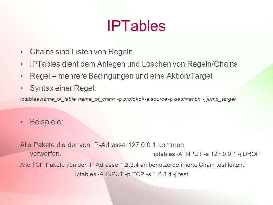 25 IPTables Chains sind Listen von Regeln IPTables dient dem Anlegen und Löschen von Regeln/Chains Regel = mehrere Bedingungen und eine Aktion/Target Syntax einer Regel: iptables name_of_table name_of_chain -p protokoll -s source -p destination -j jump_target Beispiele: Alle Pakete die der von IP-Adresse 127.0.0.1 kommen, verwerfen : iptables -A INPUT -s 127.0.0.1 -j DROP Alle TCP Pakete von der IP-Adresse 1.2.3.4 an benutzerdefinierte Chain test leiten: iptables -A INPUT -p TCP -s 1.2.3.4 -j test
