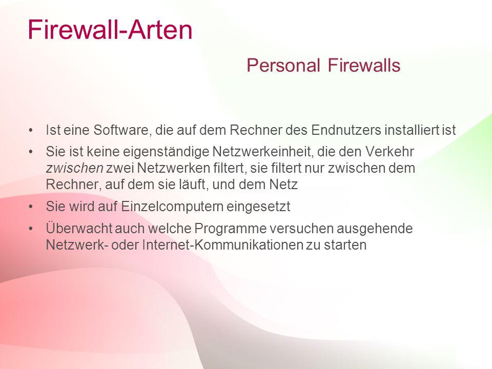 9 Firewall-Arten Personal Firewalls Ist eine Software, die auf dem Rechner des Endnutzers installiert ist Sie ist keine eigenständige Netzwerkeinheit, die den Verkehr zwischen zwei Netzwerken filtert, sie filtert nur zwischen dem Rechner, auf dem sie läuft, und dem Netz Sie wird auf Einzelcomputern eingesetzt Überwacht auch welche Programme versuchen ausgehende Netzwerk- oder Internet-Kommunikationen zu starten