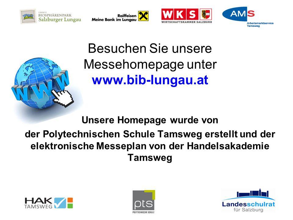 Besuchen Sie unsere Messehomepage unter www.bib-lungau.at Unsere Homepage wurde von der Polytechnischen Schule Tamsweg erstellt und der elektronische Messeplan von der Handelsakademie Tamsweg