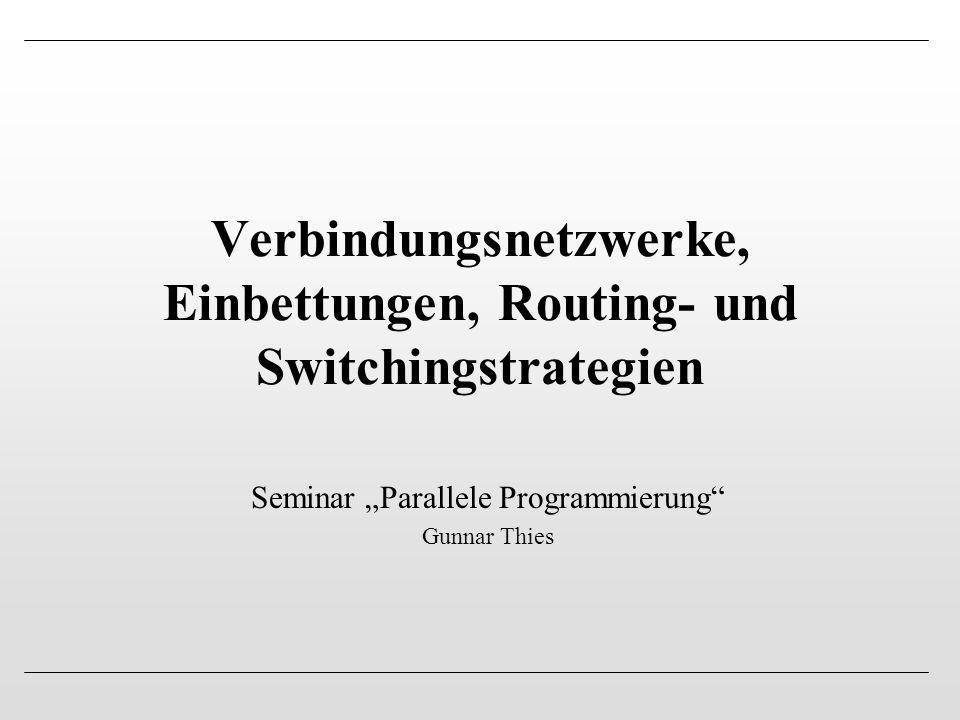 """Verbindungsnetzwerke, Einbettungen, Routing- und Switchingstrategien Seminar """"Parallele Programmierung"""" Gunnar Thies"""