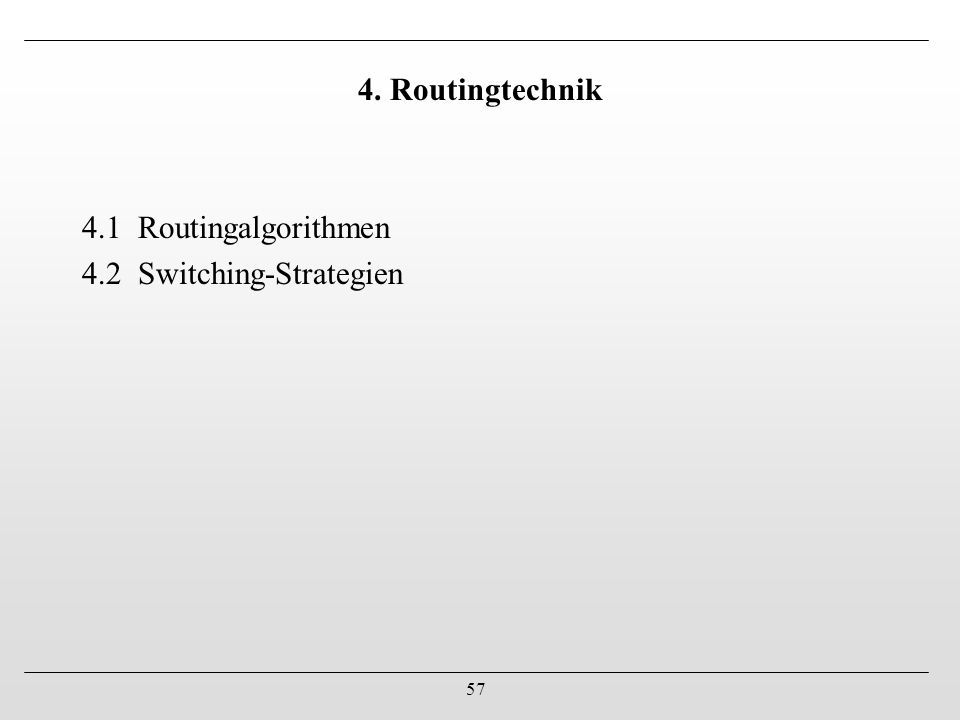57 4. Routingtechnik 4.1 Routingalgorithmen 4.2 Switching-Strategien
