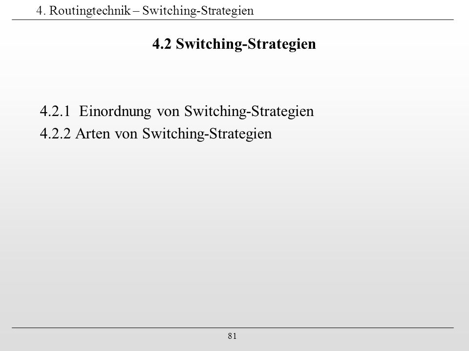 81 4. Routingtechnik – Switching-Strategien 4.2 Switching-Strategien 4.2.1 Einordnung von Switching-Strategien 4.2.2 Arten von Switching-Strategien