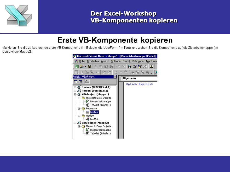 Erste VB-Komponente kopieren Der Excel-Workshop VB-Komponenten kopieren Markieren Sie die zu kopierende erste VB-Komponente (im Beispiel die UserForm frmTest) und ziehen Sie die Komponente auf die Zielarbeitsmappe (im Beispiel die Mappe2.