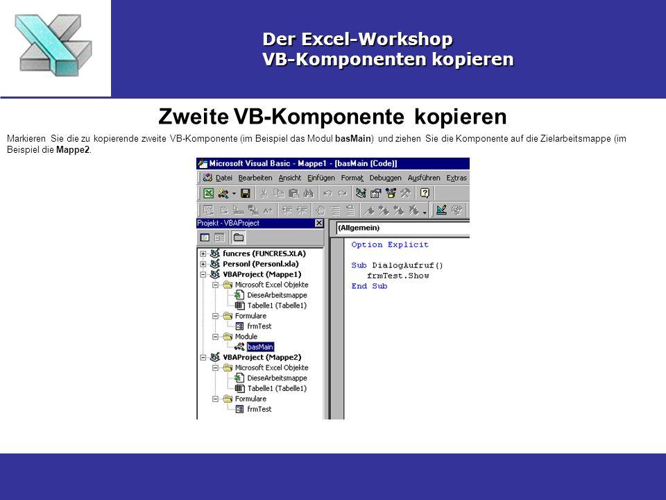 Zweite VB-Komponente kopieren Der Excel-Workshop VB-Komponenten kopieren Markieren Sie die zu kopierende zweite VB-Komponente (im Beispiel das Modul basMain) und ziehen Sie die Komponente auf die Zielarbeitsmappe (im Beispiel die Mappe2.