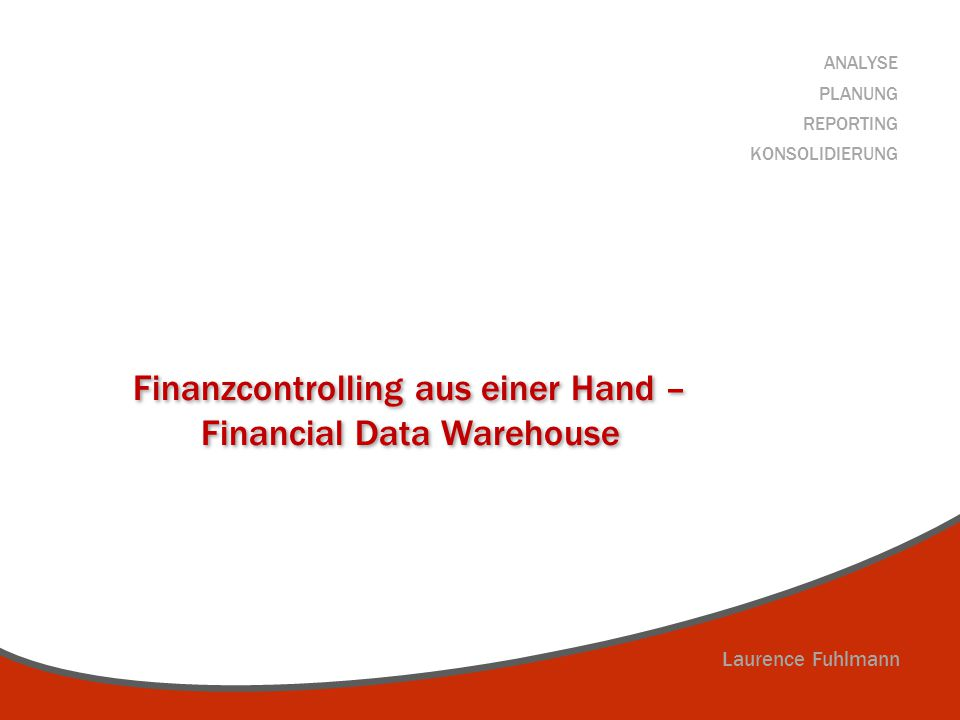 Laurence Fuhlmann ANALYSE PLANUNG REPORTING KONSOLIDIERUNG Finanzcontrolling aus einer Hand – Financial Data Warehouse Finanzcontrolling aus einer Han