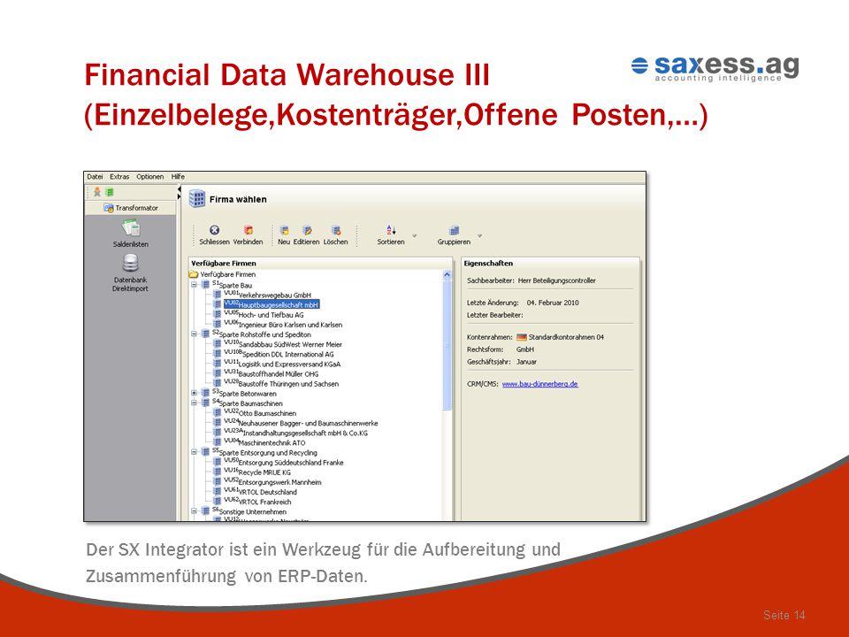 Seite 14 Financial Data Warehouse III (Einzelbelege,Kostenträger,Offene Posten,…) Der SX Integrator ist ein Werkzeug für die Aufbereitung und Zusammen