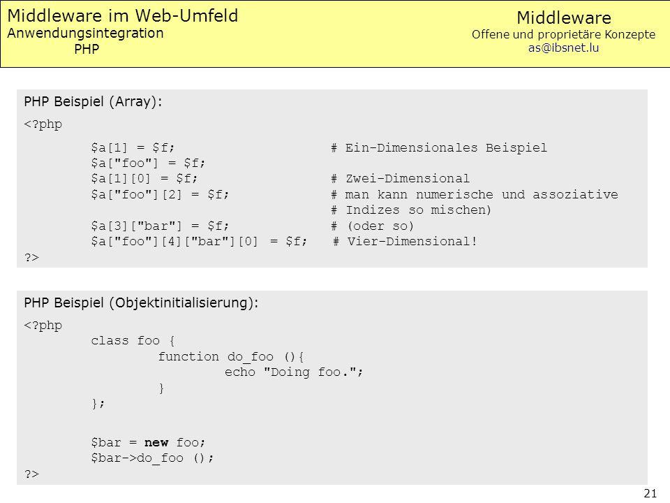 Middleware Offene und proprietäre Konzepte as@ibsnet.lu 21 Middleware im Web-Umfeld Anwendungsintegration PHP PHP Beispiel (Array): <?php $a[1] = $f; # Ein-Dimensionales Beispiel $a[ foo ] = $f; $a[1][0] = $f; # Zwei-Dimensional $a[ foo ][2] = $f; # man kann numerische und assoziative # Indizes so mischen) $a[3][ bar ] = $f; # (oder so) $a[ foo ][4][ bar ][0] = $f; # Vier-Dimensional.