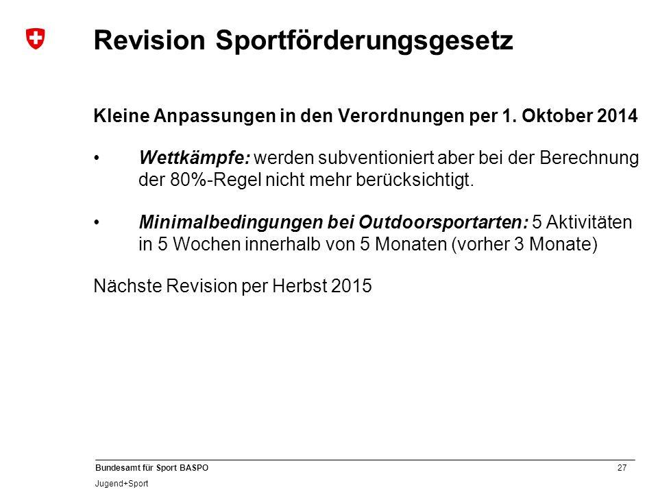 27 Bundesamt für Sport BASPO Jugend+Sport Revision Sportförderungsgesetz Kleine Anpassungen in den Verordnungen per 1. Oktober 2014 Wettkämpfe: werden