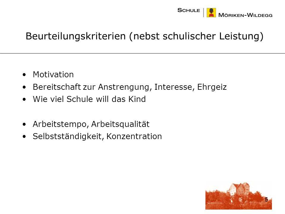 5 Motivation Bereitschaft zur Anstrengung, Interesse, Ehrgeiz Wie viel Schule will das Kind Arbeitstempo, Arbeitsqualität Selbstständigkeit, Konzentration Beurteilungskriterien (nebst schulischer Leistung)