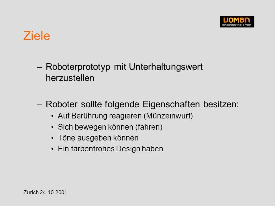 Zürich 24.10.2001 Ziele –Roboterprototyp mit Unterhaltungswert herzustellen –Roboter sollte folgende Eigenschaften besitzen: Auf Berührung reagieren (Münzeinwurf) Sich bewegen können (fahren) Töne ausgeben können Ein farbenfrohes Design haben