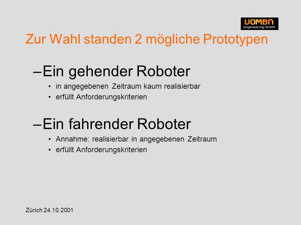 Zürich 24.10.2001 Zur Wahl standen 2 mögliche Prototypen –Ein gehender Roboter in angegebenen Zeitraum kaum realisierbar erfüllt Anforderungskriterien –Ein fahrender Roboter Annahme: realisierbar in angegebenen Zeitraum erfüllt Anforderungskriterien