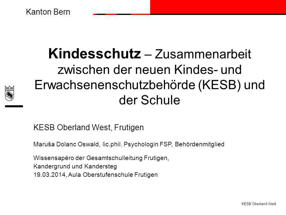 Kanton Bern KESB Oberland West Kindesschutz – Zusammenarbeit zwischen der neuen Kindes- und Erwachsenenschutzbehörde (KESB) und der Schule KESB Oberland West, Frutigen Maruša Dolanc Oswald, lic.phil.