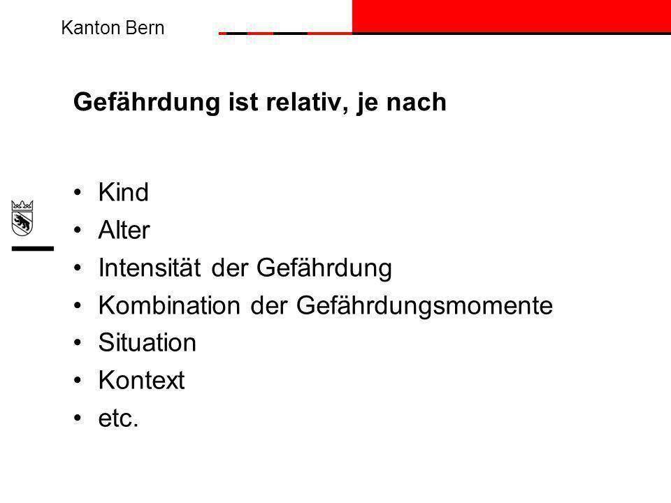 Kanton Bern Gefährdung ist relativ, je nach Kind Alter Intensität der Gefährdung Kombination der Gefährdungsmomente Situation Kontext etc.
