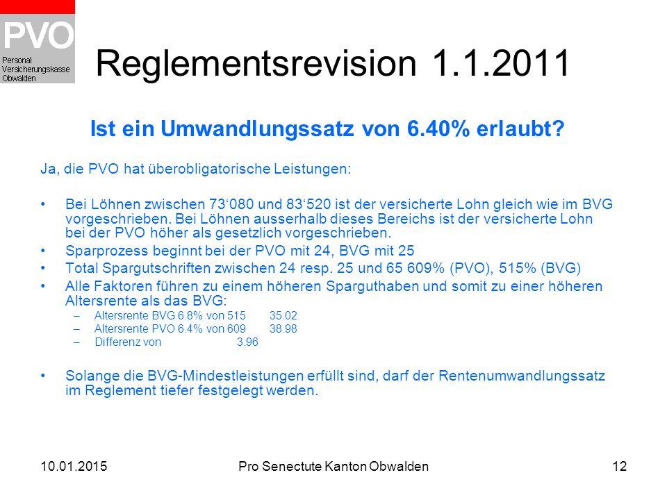 10.01.2015Pro Senectute Kanton Obwalden12 Reglementsrevision 1.1.2011 Ist ein Umwandlungssatz von 6.40% erlaubt? Ja, die PVO hat überobligatorische Le