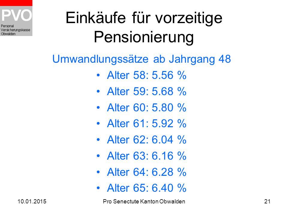 10.01.2015Pro Senectute Kanton Obwalden21 Einkäufe für vorzeitige Pensionierung Umwandlungssätze ab Jahrgang 48 Alter 58: 5.56 % Alter 59: 5.68 % Alte