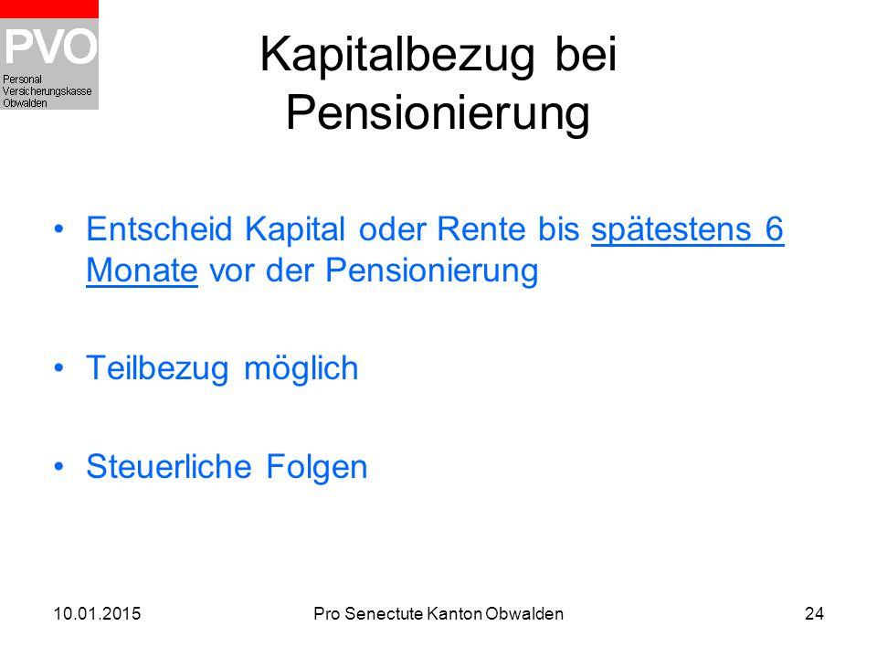 10.01.2015Pro Senectute Kanton Obwalden24 Kapitalbezug bei Pensionierung Entscheid Kapital oder Rente bis spätestens 6 Monate vor der Pensionierung Te