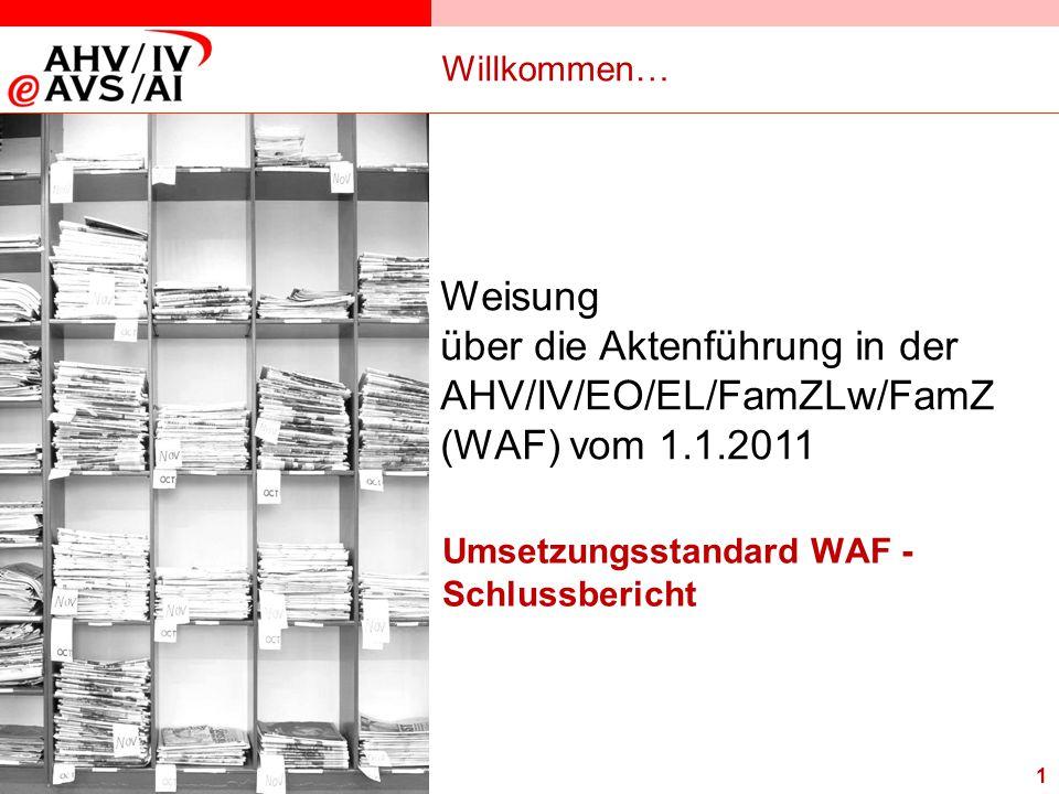 1 Willkommen… Umsetzungsstandard WAF - Schlussbericht Weisung über die Aktenführung in der AHV/IV/EO/EL/FamZLw/FamZ (WAF) vom 1.1.2011
