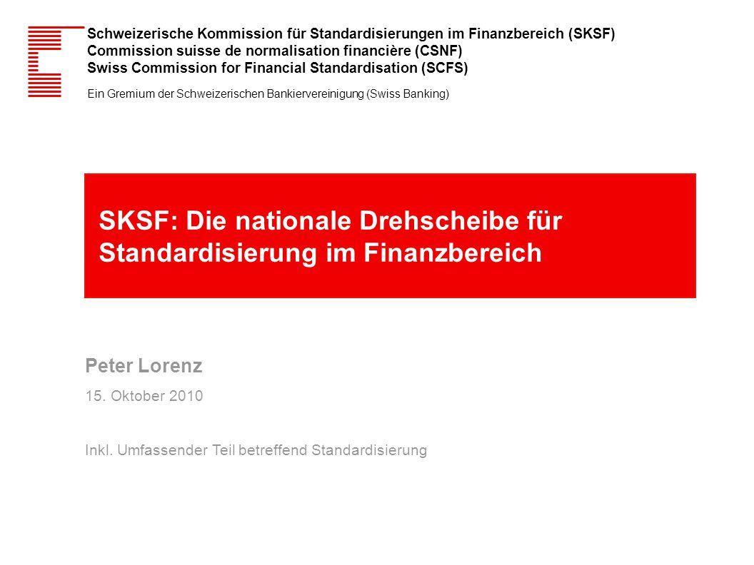 SKSF: Die nationale Drehscheibe für Standardisierung im Finanzbereich Peter Lorenz 15. Oktober 2010 Inkl. Umfassender Teil betreffend Standardisierung