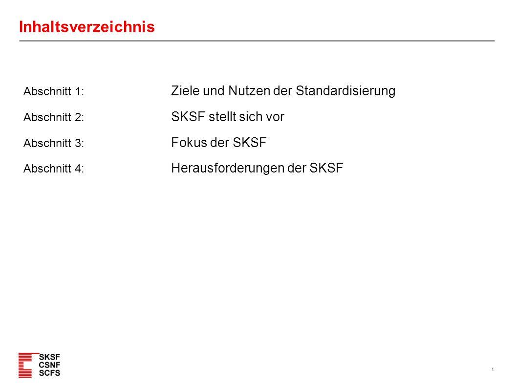 1 Inhaltsverzeichnis Abschnitt 1: Ziele und Nutzen der Standardisierung Abschnitt 2: SKSF stellt sich vor Abschnitt 3: Fokus der SKSF Abschnitt 4: Her