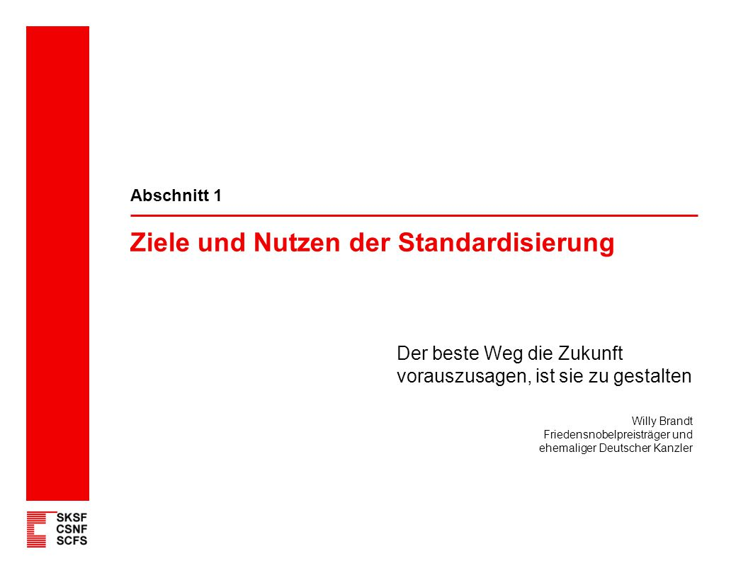 Ziele und Nutzen der Standardisierung Abschnitt 1 Der beste Weg die Zukunft vorauszusagen, ist sie zu gestalten Willy Brandt Friedensnobelpreisträger