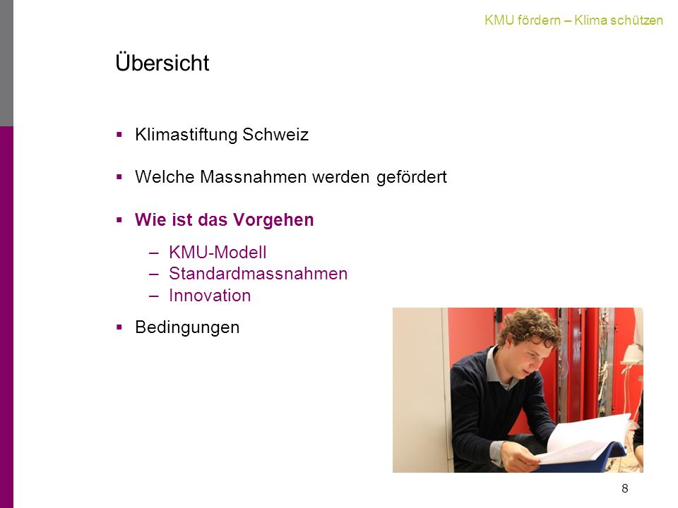 KMU fördern – Klima schützen Übersicht  Klimastiftung Schweiz  Welche Massnahmen werden gefördert  Wie ist das Vorgehen –KMU-Modell –Standardmassnahmen –Innovation  Bedingungen 8