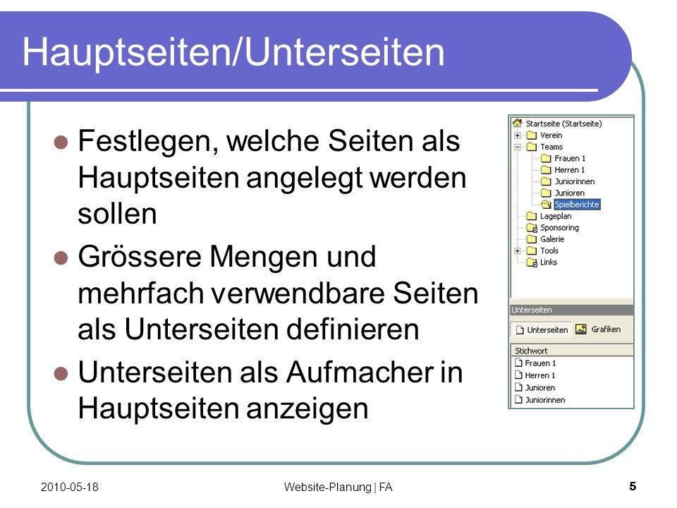 Website-Planung | FA 5 Hauptseiten/Unterseiten Festlegen, welche Seiten als Hauptseiten angelegt werden sollen Grössere Mengen und mehrfach verwendbare Seiten als Unterseiten definieren Unterseiten als Aufmacher in Hauptseiten anzeigen 2010-05-18